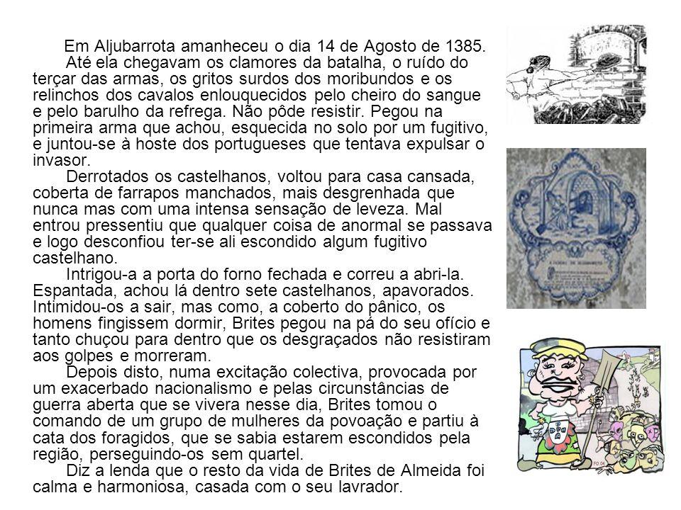 Em Aljubarrota amanheceu o dia 14 de Agosto de 1385. Até ela chegavam os clamores da batalha, o ruído do terçar das armas, os gritos surdos dos moribu