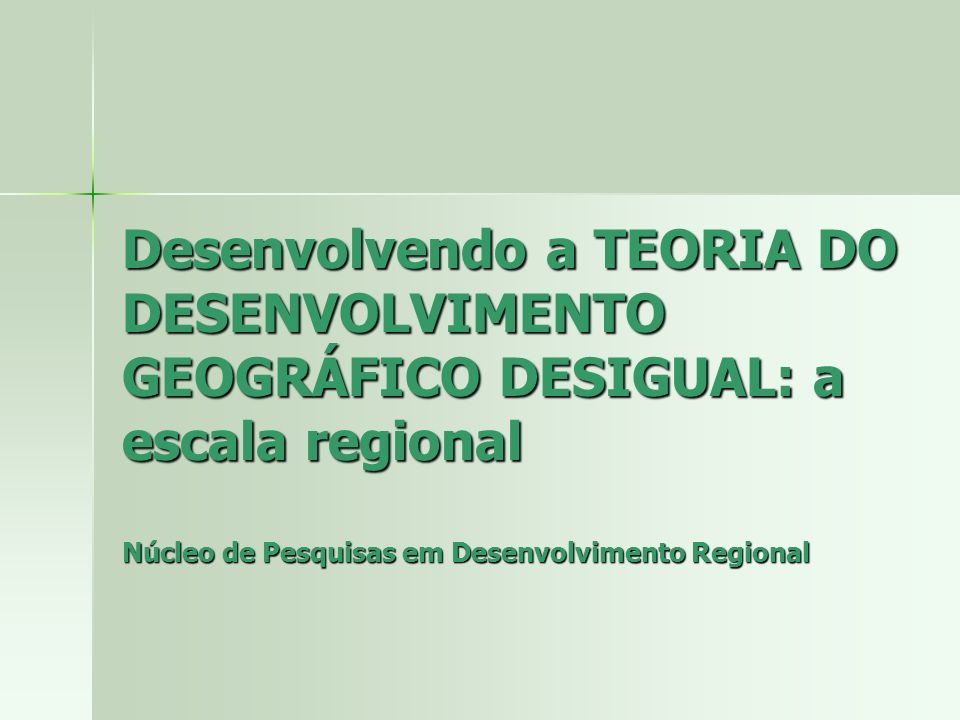 Desenvolvendo a TEORIA DO DESENVOLVIMENTO GEOGRÁFICO DESIGUAL: a escala regional Núcleo de Pesquisas em Desenvolvimento Regional