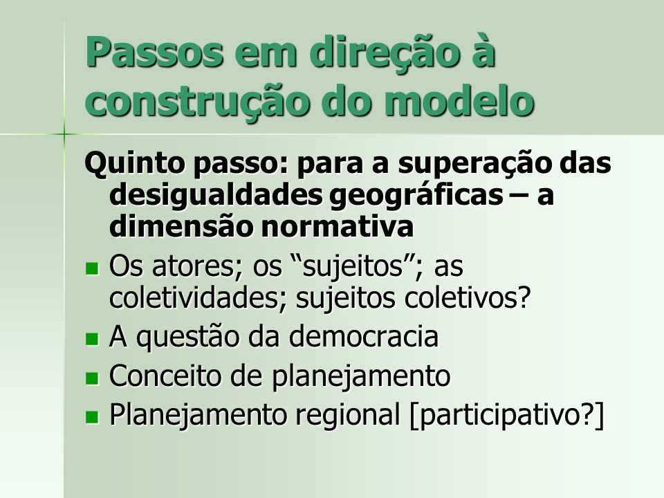 Passos em direção à construção do modelo Quinto passo: para a superação das desigualdades geográficas – a dimensão normativa Os atores; os sujeitos; a