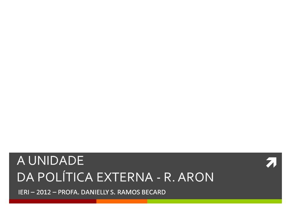 A UNIDADE DA POLÍTICA EXTERNA - R. ARON IERI – 2012 – PROFA. DANIELLY S. RAMOS BECARD