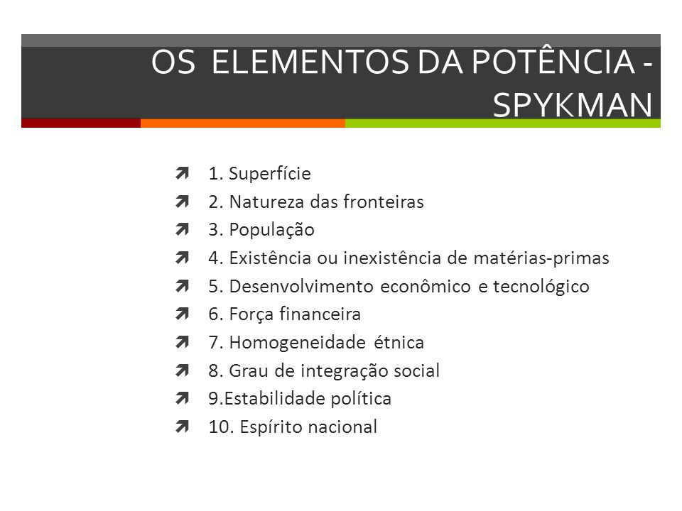 OS ELEMENTOS DA POTÊNCIA - SPYKMAN 1. Superfície 2. Natureza das fronteiras 3. População 4. Existência ou inexistência de matérias-primas 5. Desenvolv