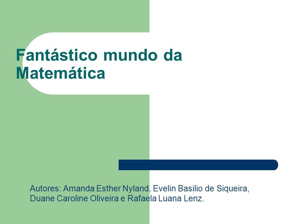 Fantástico mundo da Matemática Autores: Amanda Esther Nyland, Evelin Basilio de Siqueira, Duane Caroline Oliveira e Rafaela Luana Lenz.