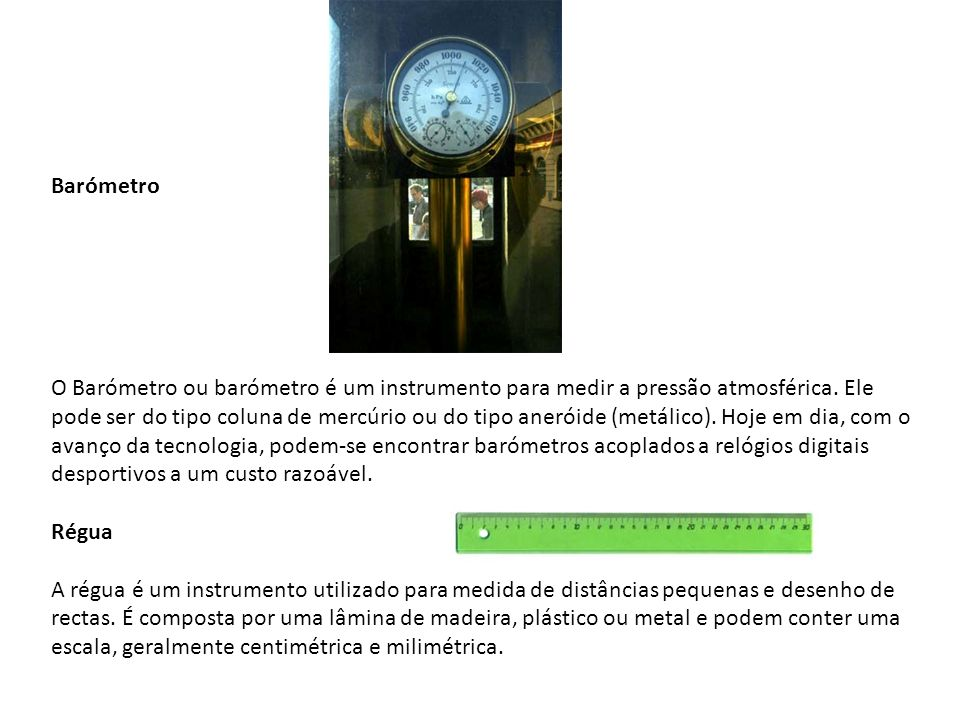 Barómetro O Barómetro ou barómetro é um instrumento para medir a pressão atmosférica. Ele pode ser do tipo coluna de mercúrio ou do tipo aneróide (met
