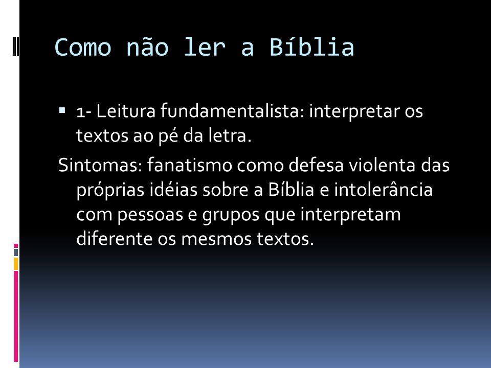 Como não ler a Bíblia 1- Leitura fundamentalista: interpretar os textos ao pé da letra. Sintomas: fanatismo como defesa violenta das próprias idéias s
