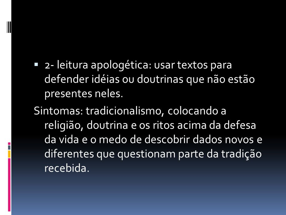 2- leitura apologética: usar textos para defender idéias ou doutrinas que não estão presentes neles. Sintomas: tradicionalismo, colocando a religião,