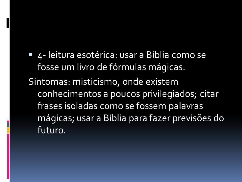 4- leitura esotérica: usar a Bíblia como se fosse um livro de fórmulas mágicas. Sintomas: misticismo, onde existem conhecimentos a poucos privilegiado