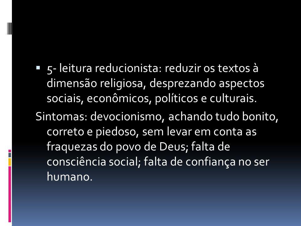 5- leitura reducionista: reduzir os textos à dimensão religiosa, desprezando aspectos sociais, econômicos, políticos e culturais. Sintomas: devocionis