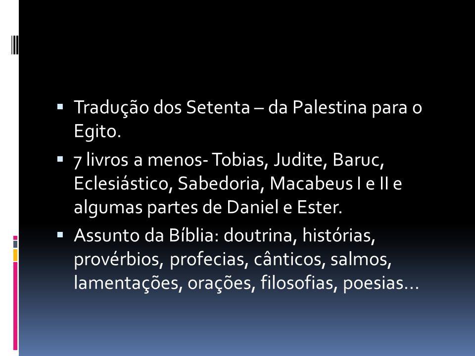 Tradução dos Setenta – da Palestina para o Egito. 7 livros a menos- Tobias, Judite, Baruc, Eclesiástico, Sabedoria, Macabeus I e II e algumas partes d
