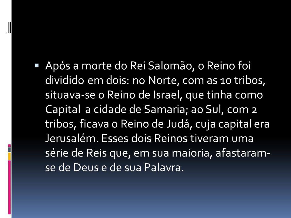 Após a morte do Rei Salomão, o Reino foi dividido em dois: no Norte, com as 10 tribos, situava-se o Reino de Israel, que tinha como Capital a cidade d