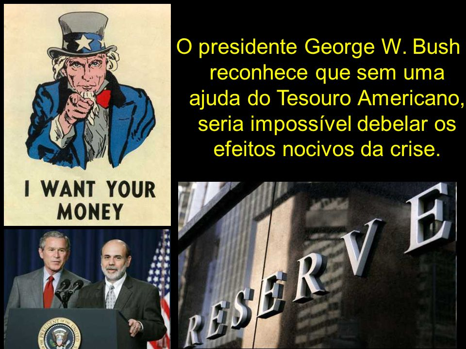 O presidente George W. Bush reconhece que sem uma ajuda do Tesouro Americano, seria impossível debelar os efeitos nocivos da crise.