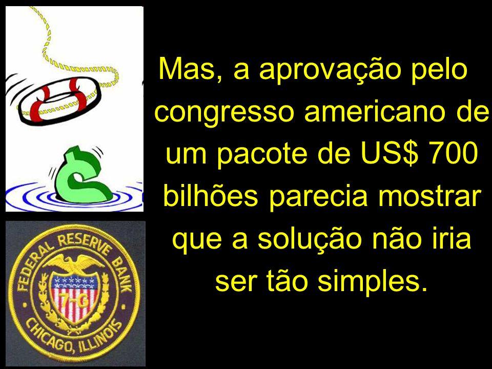 Mas, a aprovação pelo congresso americano de um pacote de US$ 700 bilhões parecia mostrar que a solução não iria ser tão simples.