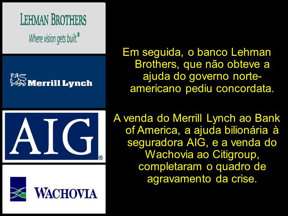 Em seguida, o banco Lehman Brothers, que não obteve a ajuda do governo norte- americano pediu concordata. A venda do Merrill Lynch ao Bank of America,