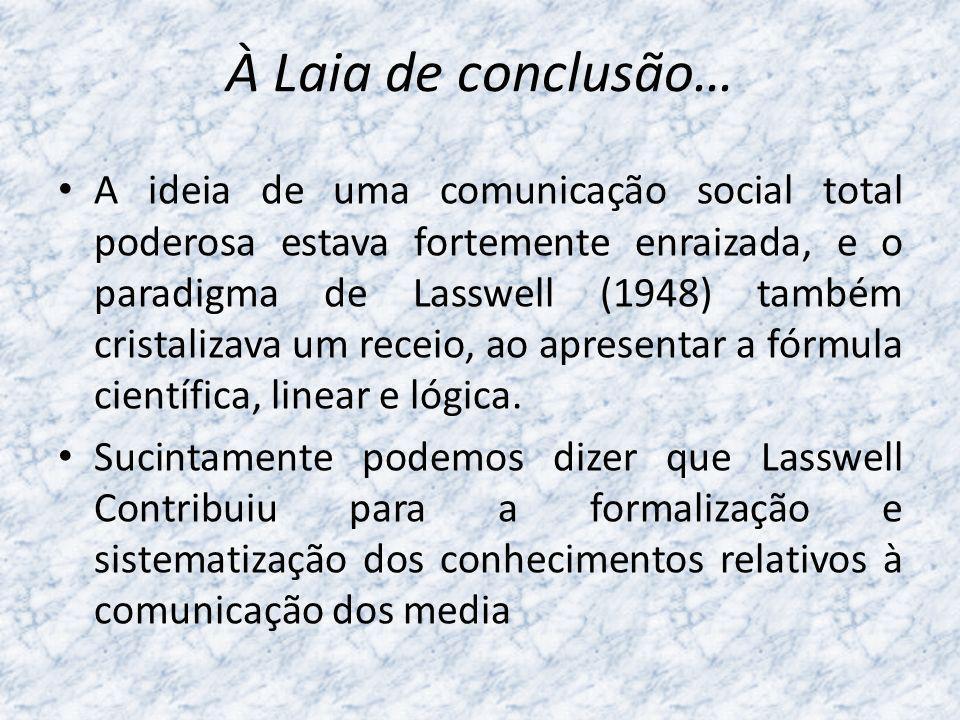 À Laia de conclusão… A ideia de uma comunicação social total poderosa estava fortemente enraizada, e o paradigma de Lasswell (1948) também cristalizav