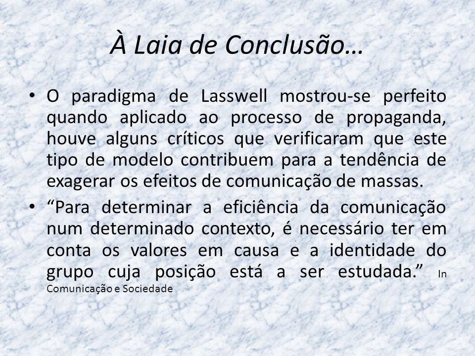 À Laia de conclusão… A ideia de uma comunicação social total poderosa estava fortemente enraizada, e o paradigma de Lasswell (1948) também cristalizava um receio, ao apresentar a fórmula científica, linear e lógica.