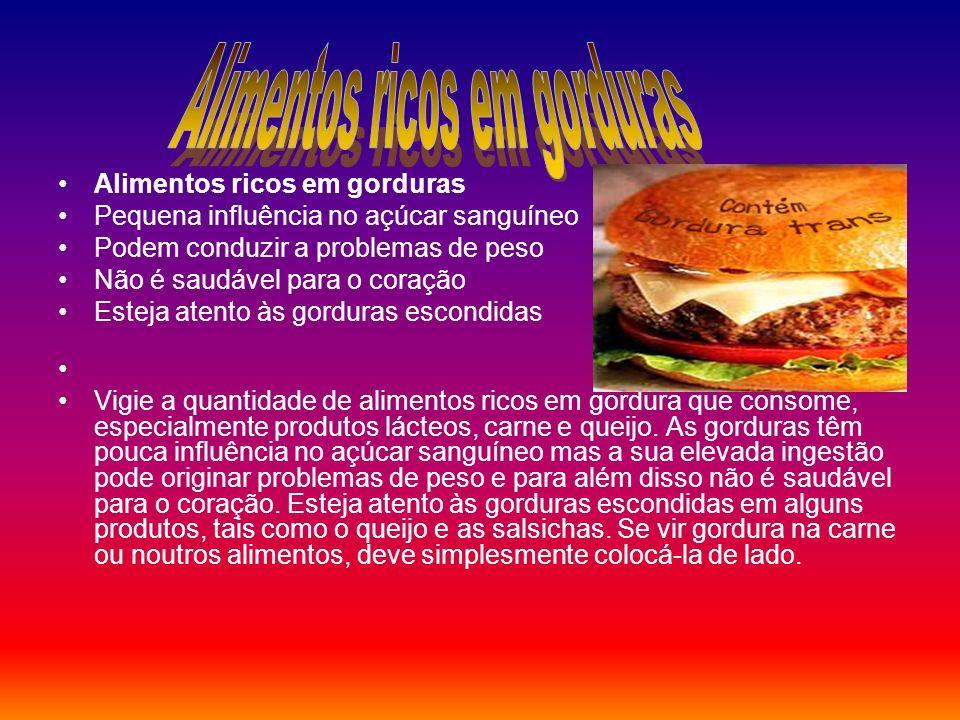 Alimentos ricos em gorduras Pequena influência no açúcar sanguíneo Podem conduzir a problemas de peso Não é saudável para o coração Esteja atento às g