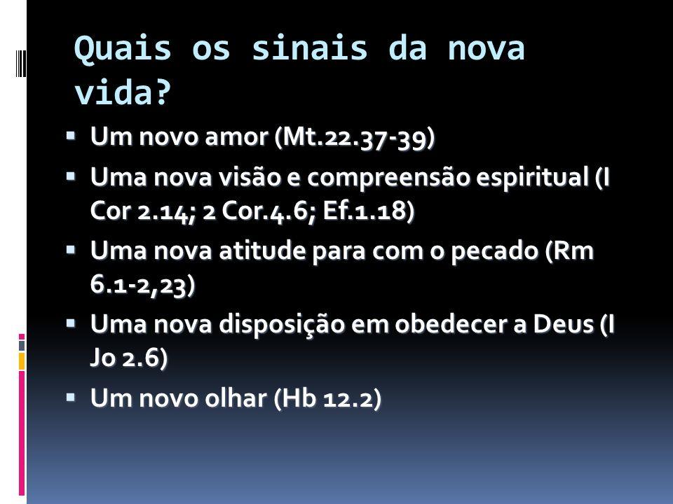 Quais os sinais da nova vida? Um novo amor (Mt.22.37-39) Um novo amor (Mt.22.37-39) Uma nova visão e compreensão espiritual (I Cor 2.14; 2 Cor.4.6; Ef