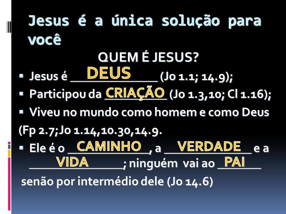 Jesus é a única solução para você QUEM É JESUS? Jesus é ______________ (Jo 1.1; 14.9); Jesus é ______________ (Jo 1.1; 14.9); Participou da __________