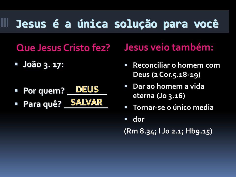 Jesus é a única solução para você Que Jesus Cristo fez? Jesus veio também: João 3. 17: João 3. 17: Por quem? _________ Por quem? _________ Para quê? _