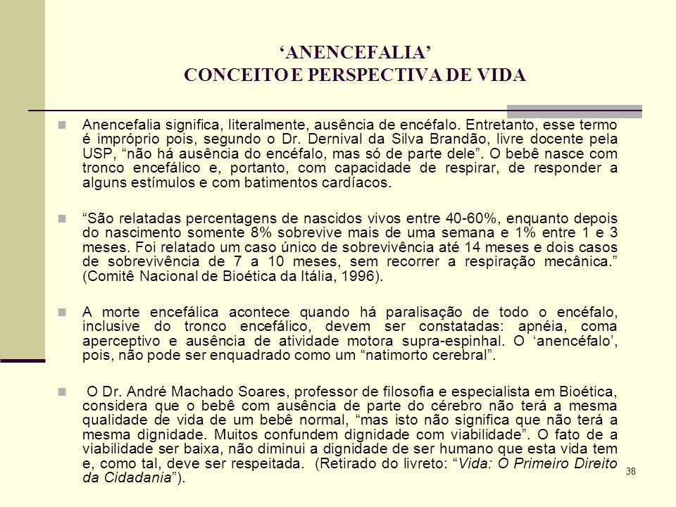 38 ANENCEFALIA CONCEITO E PERSPECTIVA DE VIDA Anencefalia significa, literalmente, ausência de encéfalo. Entretanto, esse termo é impróprio pois, segu