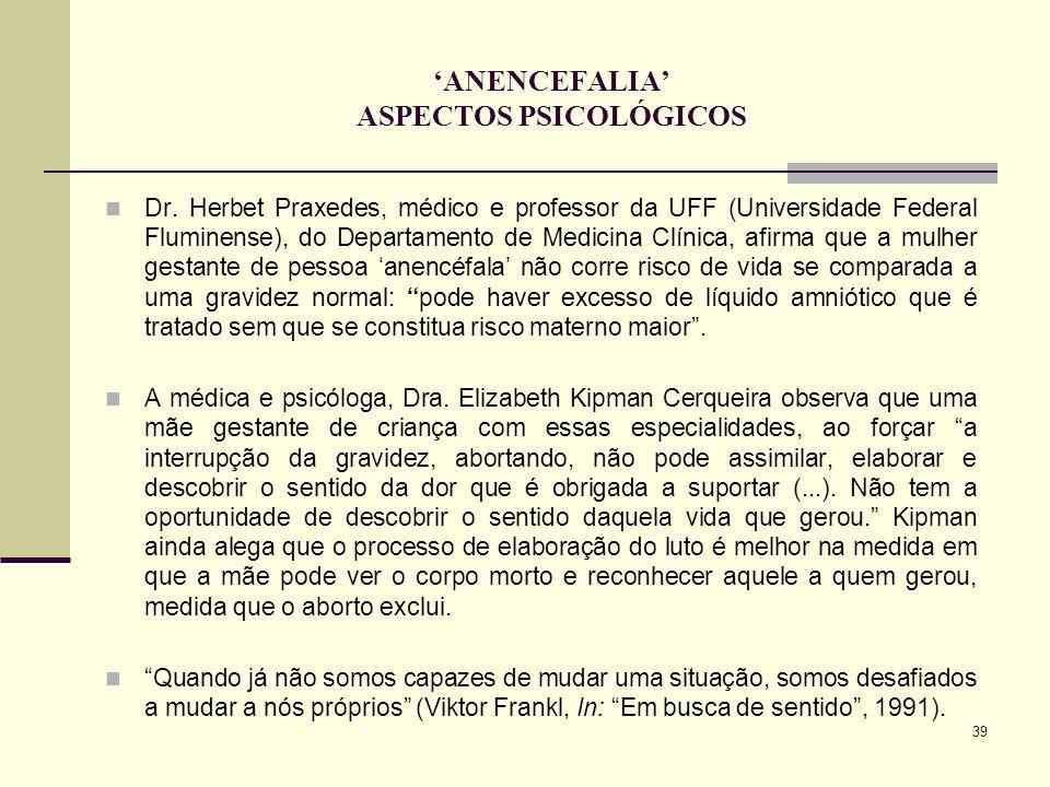 39 ANENCEFALIA ASPECTOS PSICOLÓGICOS Dr. Herbet Praxedes, médico e professor da UFF (Universidade Federal Fluminense), do Departamento de Medicina Clí
