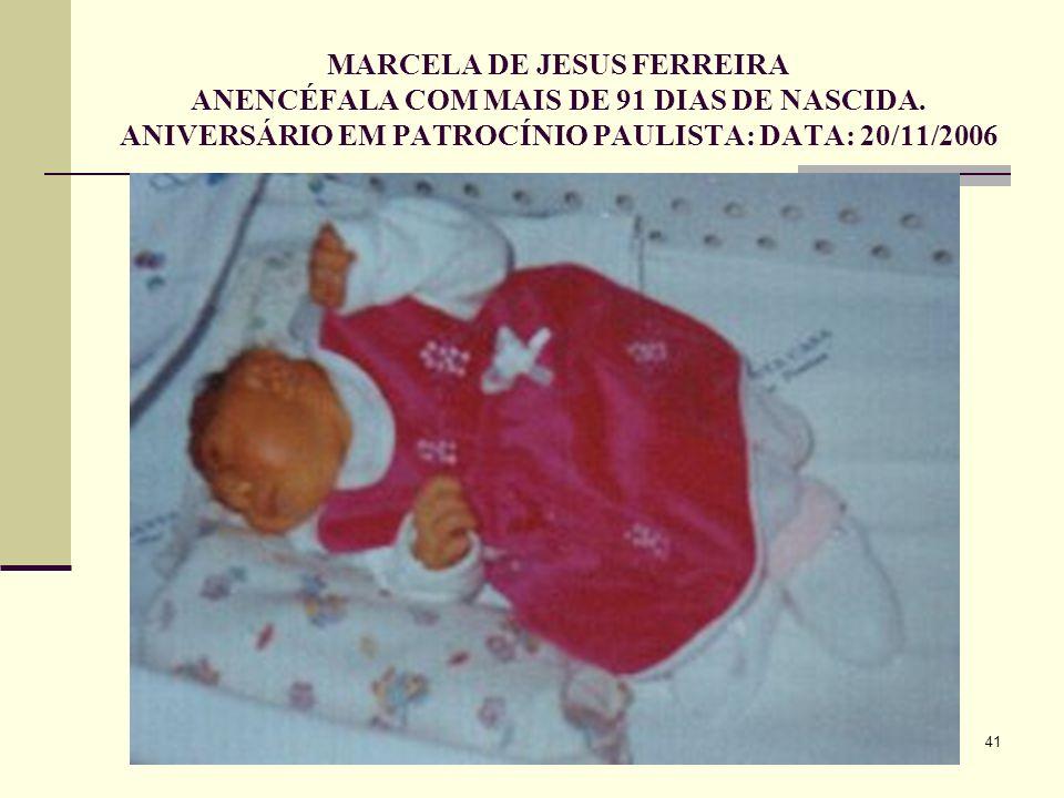 41 MARCELA DE JESUS FERREIRA ANENCÉFALA COM MAIS DE 91 DIAS DE NASCIDA. ANIVERSÁRIO EM PATROCÍNIO PAULISTA: DATA: 20/11/2006
