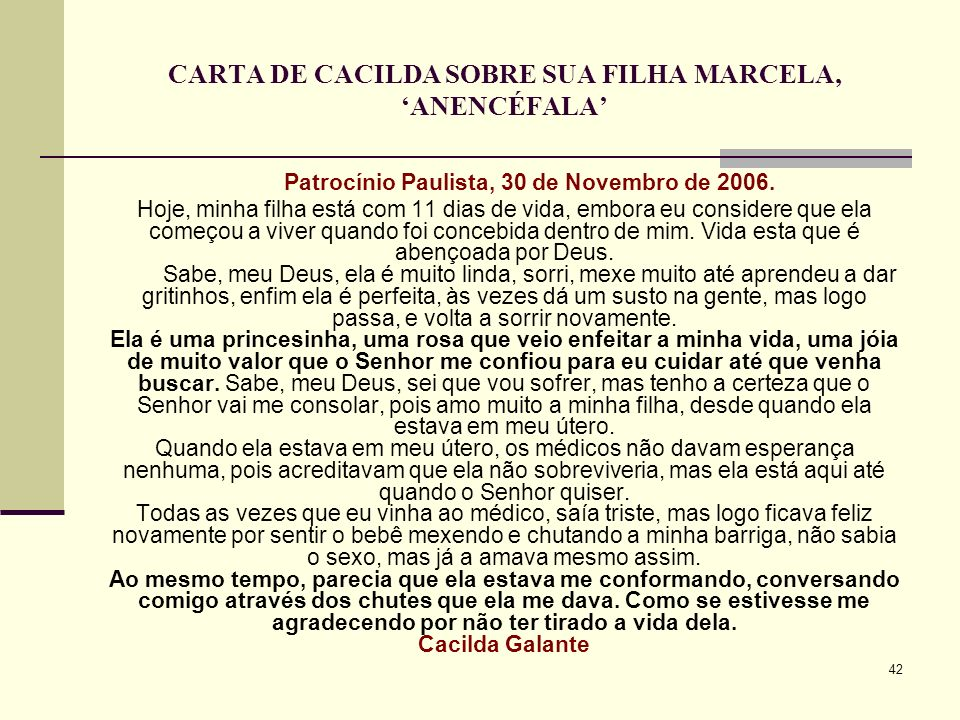 42 CARTA DE CACILDA SOBRE SUA FILHA MARCELA, ANENCÉFALA Patrocínio Paulista, 30 de Novembro de 2006. Hoje, minha filha está com 11 dias de vida, embor