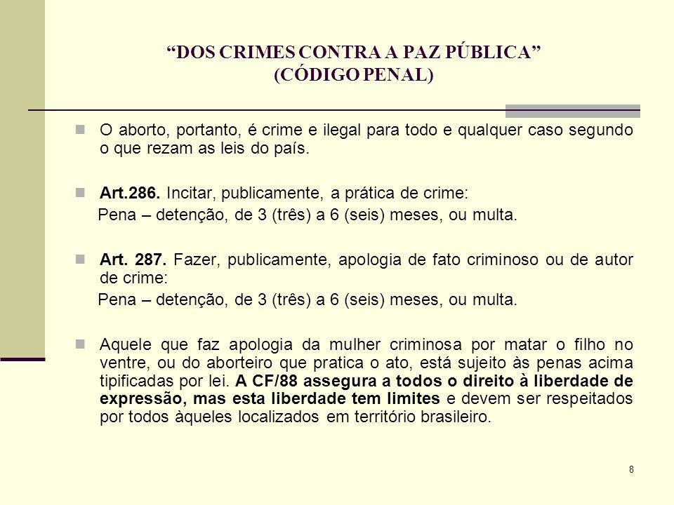 8 DOS CRIMES CONTRA A PAZ PÚBLICA (CÓDIGO PENAL) O aborto, portanto, é crime e ilegal para todo e qualquer caso segundo o que rezam as leis do país. A