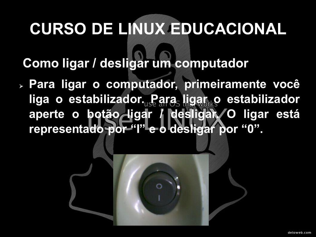 CURSO DE LINUX EDUCACIONAL Como ligar / desligar um computador Para ligar o computador, primeiramente você liga o estabilizador. Para ligar o estabili