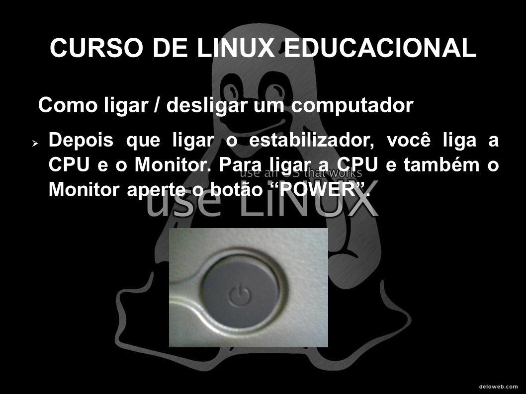 CURSO DE LINUX EDUCACIONAL Como ligar / desligar um computador Depois que ligar o estabilizador, você liga a CPU e o Monitor. Para ligar a CPU e també