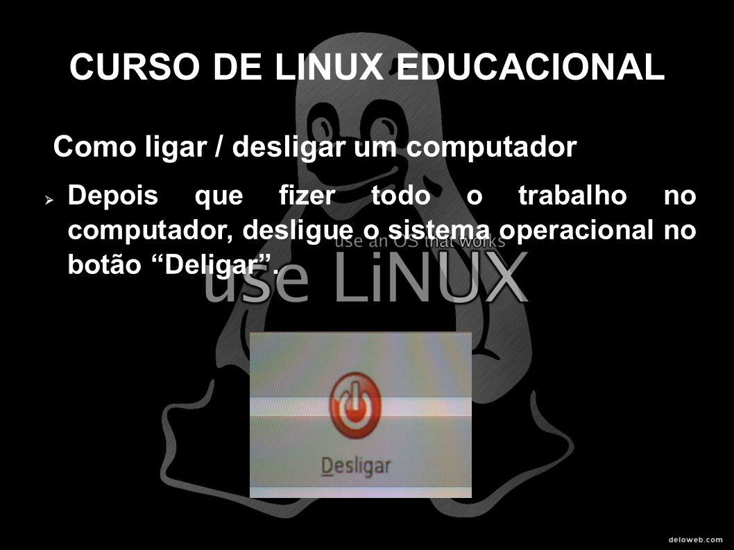 CURSO DE LINUX EDUCACIONAL Como ligar / desligar um computador Depois que fizer todo o trabalho no computador, desligue o sistema operacional no botão