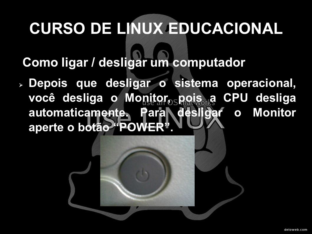 CURSO DE LINUX EDUCACIONAL Como ligar / desligar um computador Depois que desligar o sistema operacional, você desliga o Monitor, pois a CPU desliga a