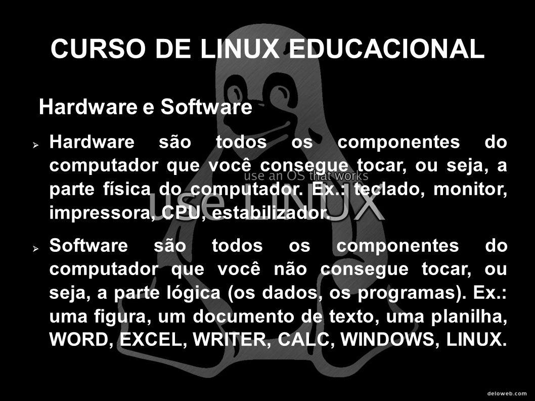CURSO DE LINUX EDUCACIONAL Hardware e Software Hardware são todos os componentes do computador que você consegue tocar, ou seja, a parte física do com