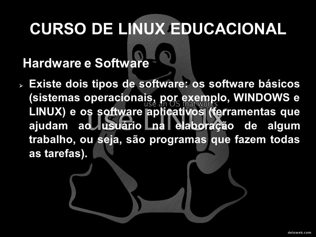 CURSO DE LINUX EDUCACIONAL Hardware e Software Existe dois tipos de software: os software básicos (sistemas operacionais, por exemplo, WINDOWS e LINUX
