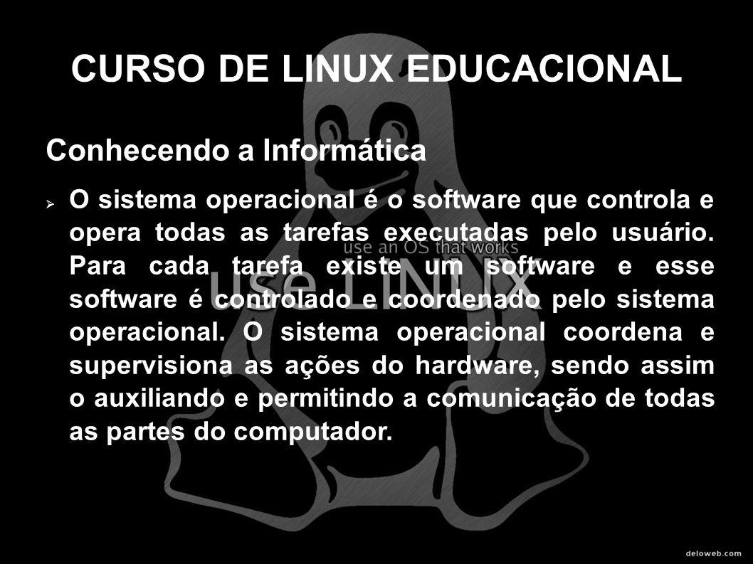 CURSO DE LINUX EDUCACIONAL Conhecendo a Informática O sistema operacional é o software que controla e opera todas as tarefas executadas pelo usuário.