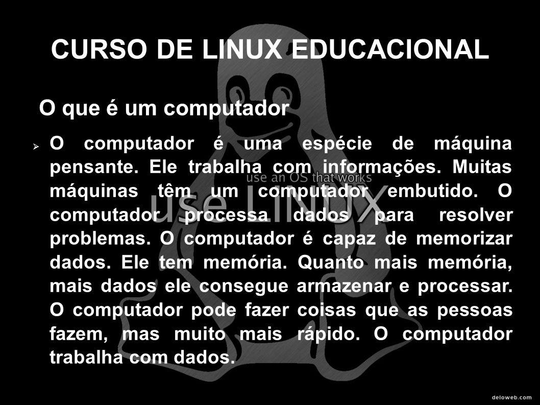 CURSO DE LINUX EDUCACIONAL O que é um computador O computador é uma espécie de máquina pensante. Ele trabalha com informações. Muitas máquinas têm um