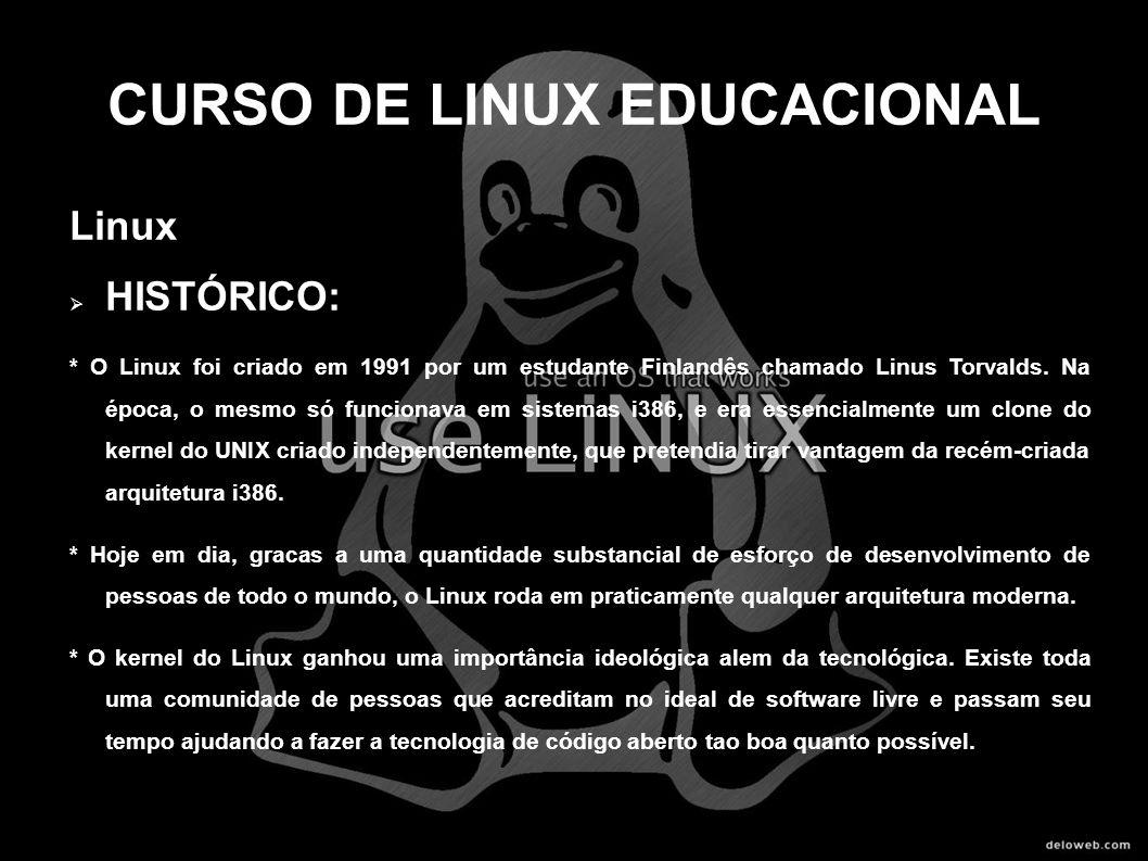 CURSO DE LINUX EDUCACIONAL Linux HISTÓRICO: * O Linux foi criado em 1991 por um estudante Finlandês chamado Linus Torvalds. Na época, o mesmo só funci
