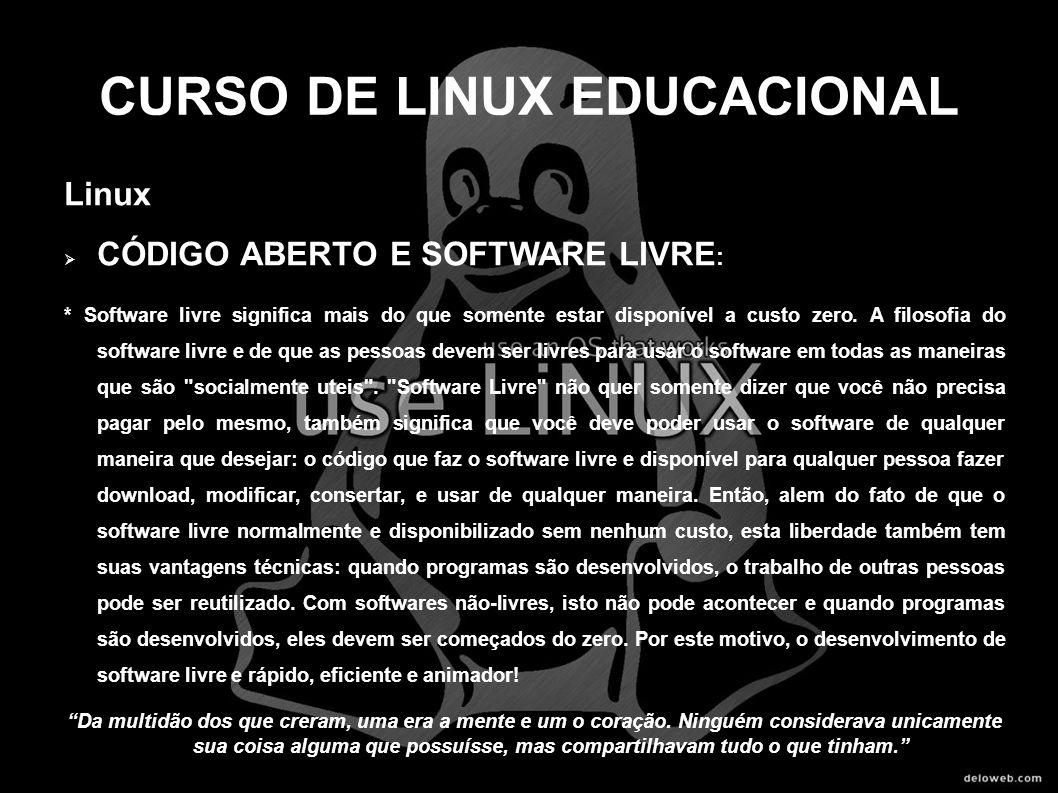 CURSO DE LINUX EDUCACIONAL Linux CÓDIGO ABERTO E SOFTWARE LIVRE : * Software livre significa mais do que somente estar disponível a custo zero. A filo