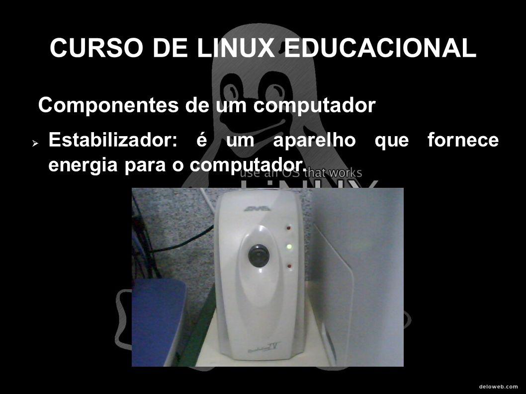 CURSO DE LINUX EDUCACIONAL Componentes de um computador Estabilizador: é um aparelho que fornece energia para o computador.