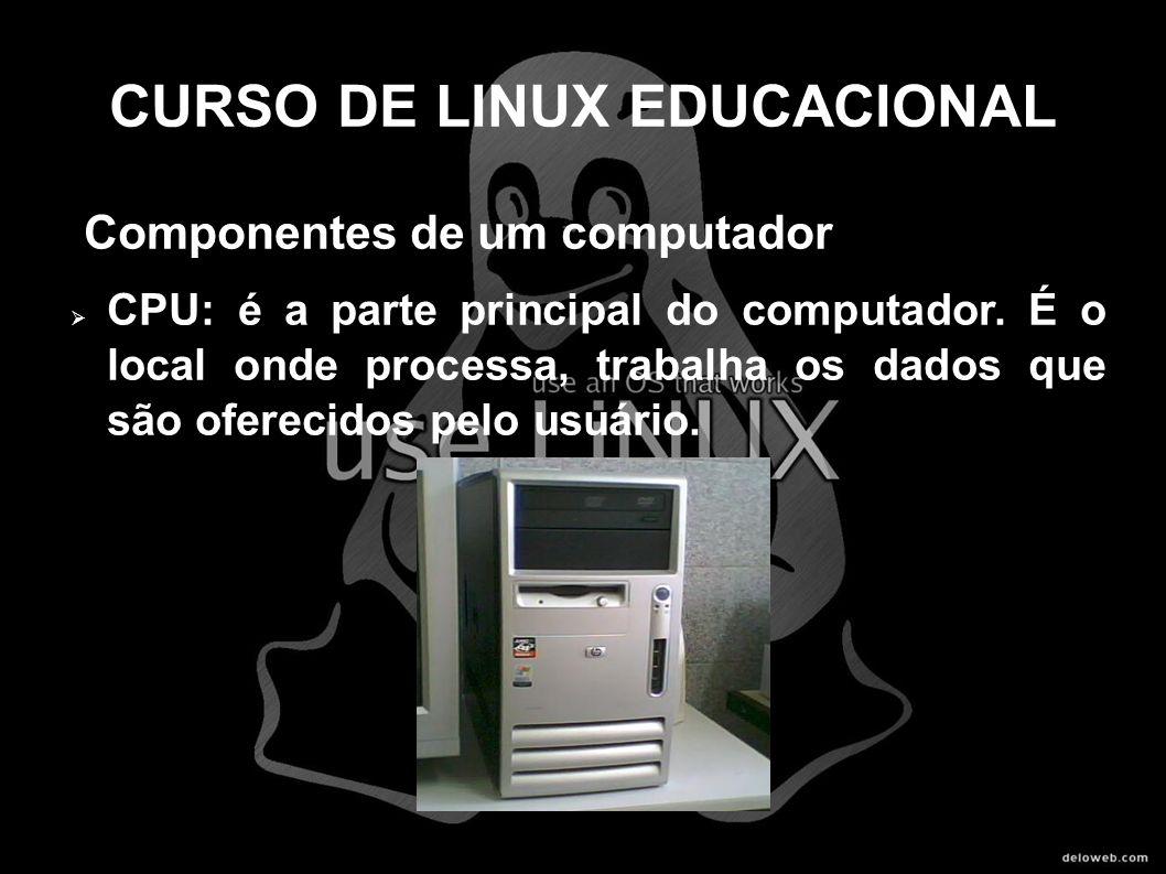CURSO DE LINUX EDUCACIONAL Componentes de um computador CPU: é a parte principal do computador. É o local onde processa, trabalha os dados que são ofe