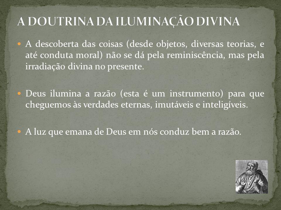 A descoberta das coisas (desde objetos, diversas teorias, e até conduta moral) não se dá pela reminiscência, mas pela irradiação divina no presente. D