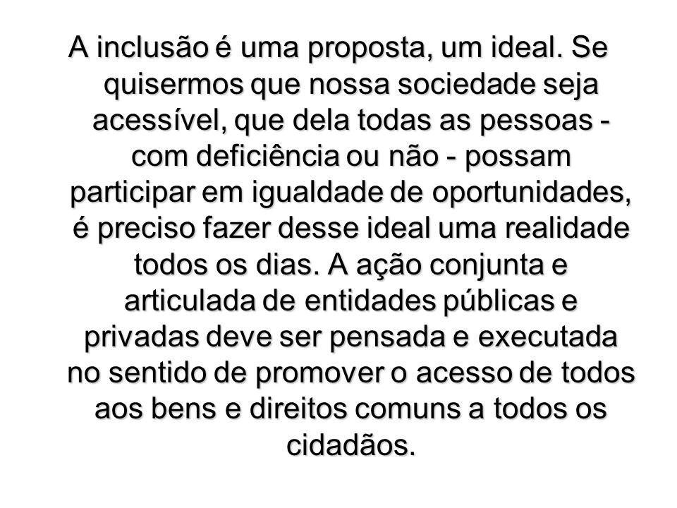 A inclusão é uma proposta, um ideal. Se quisermos que nossa sociedade seja acessível, que dela todas as pessoas - com deficiência ou não - possam part