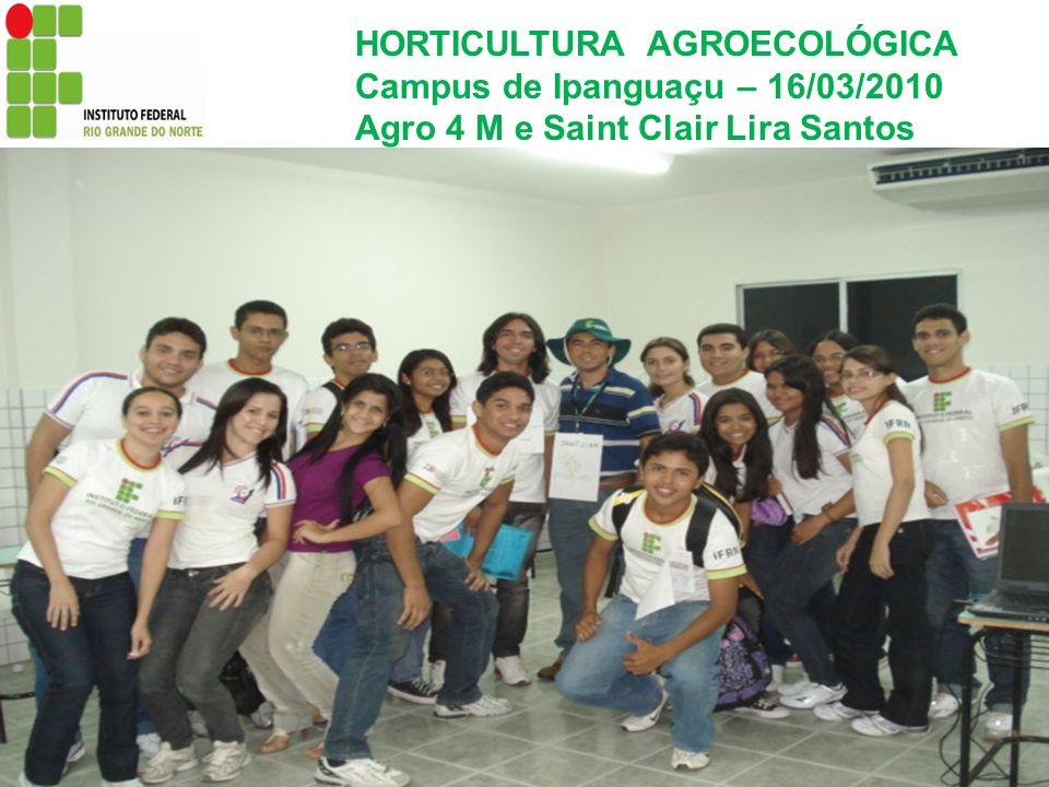 HORTICULTURA AGROECOLÓGICA Campus de Ipanguaçu – 16/03/2010 Agro 4 M e Saint Clair Lira Santos