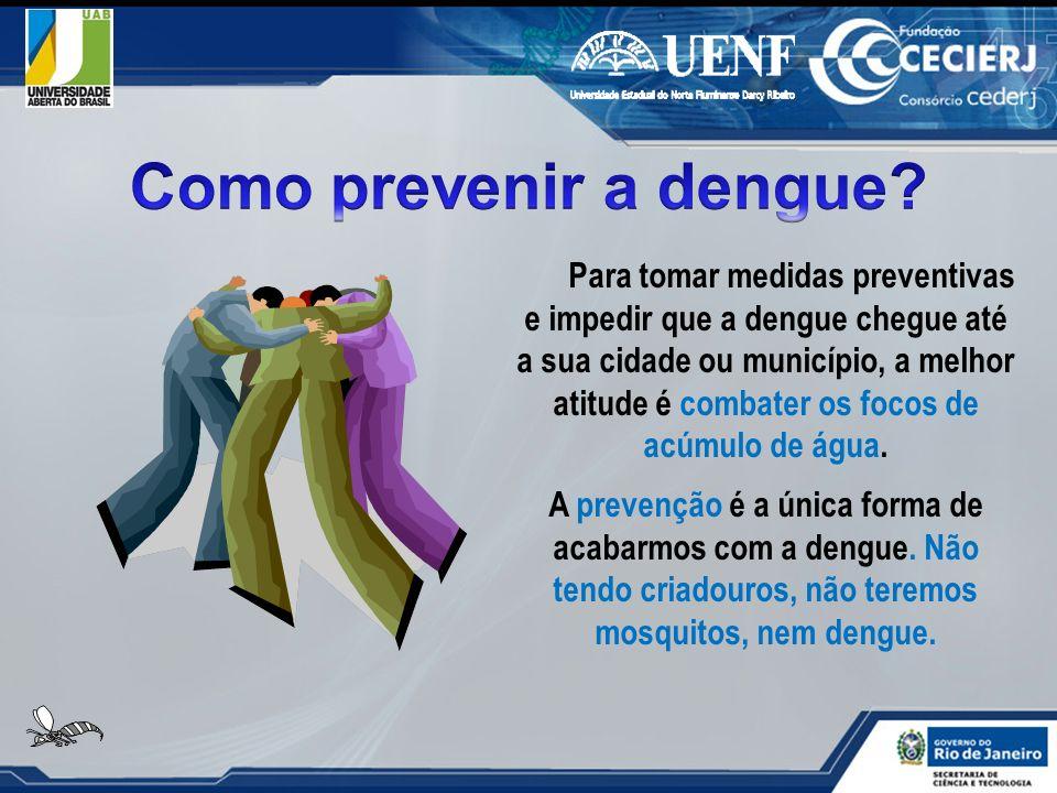 Para tomar medidas preventivas e impedir que a dengue chegue até a sua cidade ou município, a melhor atitude é combater os focos de acúmulo de água. A