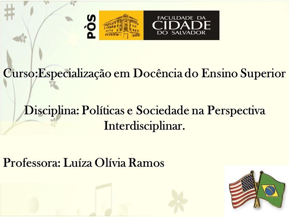 Curso:Especialização em Docência do Ensino Superior Disciplina: Políticas e Sociedade na Perspectiva Interdisciplinar. Professora: Luíza Olívia Ramos