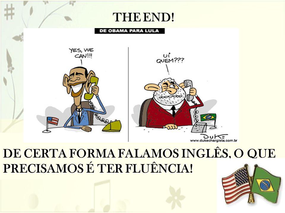 DE CERTA FORMA FALAMOS INGLÊS, O QUE PRECISAMOS É TER FLUÊNCIA! THE END!