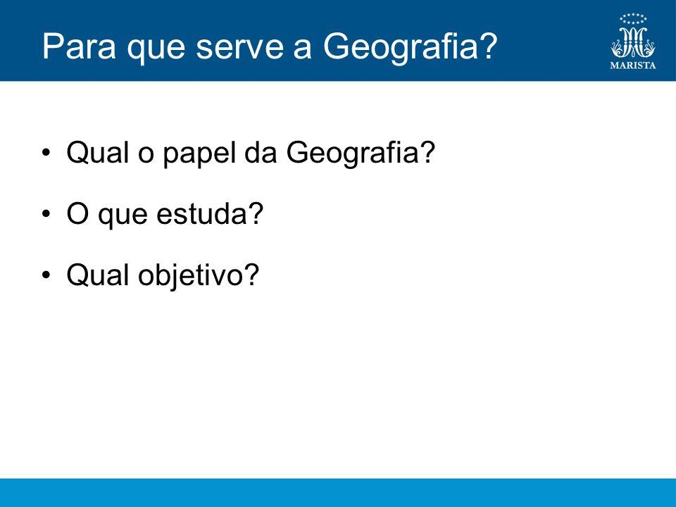 Para que serve a Geografia? Qual o papel da Geografia? O que estuda? Qual objetivo?