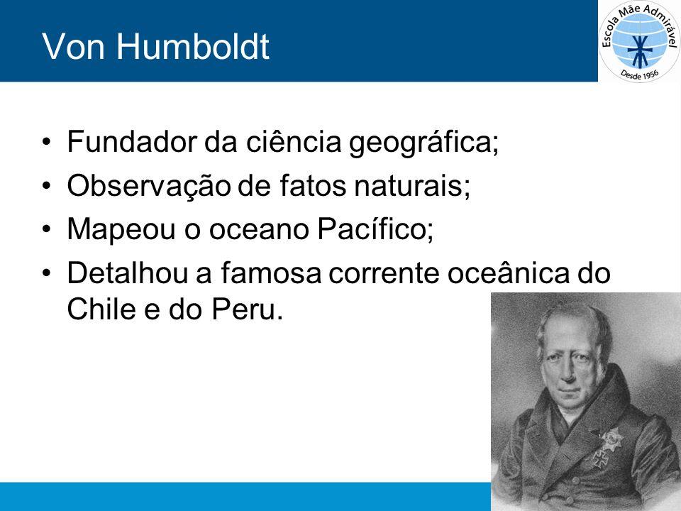 Von Humboldt Fundador da ciência geográfica; Observação de fatos naturais; Mapeou o oceano Pacífico; Detalhou a famosa corrente oceânica do Chile e do
