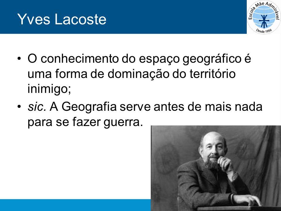 Yves Lacoste O conhecimento do espaço geográfico é uma forma de dominação do território inimigo; sic. A Geografia serve antes de mais nada para se faz