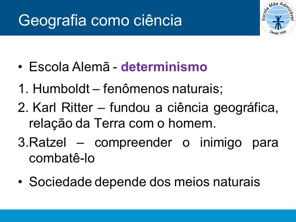 Geografia como ciência Escola Alemã - determinismo 1. Humboldt – fenômenos naturais; 2. Karl Ritter – fundou a ciência geográfica, relação da Terra co