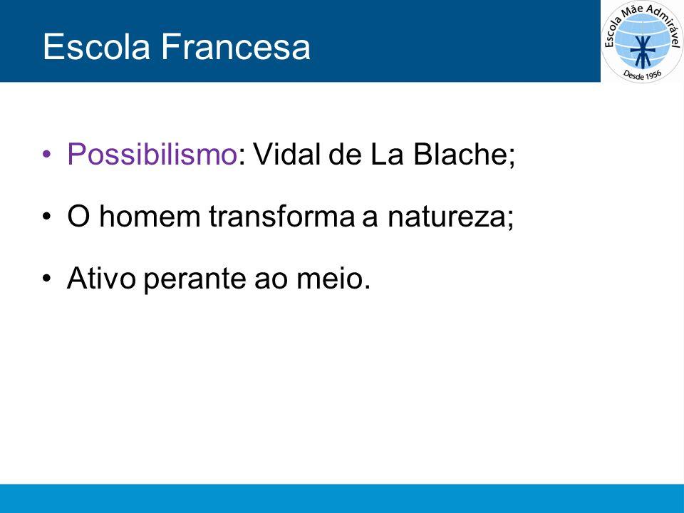 Escola Francesa Possibilismo: Vidal de La Blache; O homem transforma a natureza; Ativo perante ao meio.
